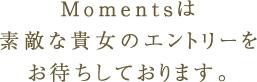 Momentsは素敵な貴女のエントリーをおまちしております。